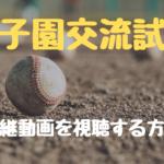 甲子園交流試合の中継動画を視聴する方法についての参考画像